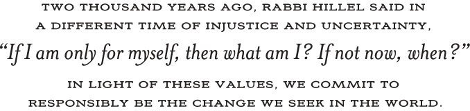 2000 years ago, Rabbi Hillel said in a different time of uncertainty, If I am only for myself, then what am I? If not now, when? In light of these values, we commit to responsibly be the change we seek in the world.